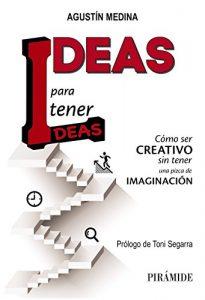 Ideas para tener ideas: Cómo ser creativo sin tener una pizca de imaginación (Empresa Y Gestión) - Agustín Medina